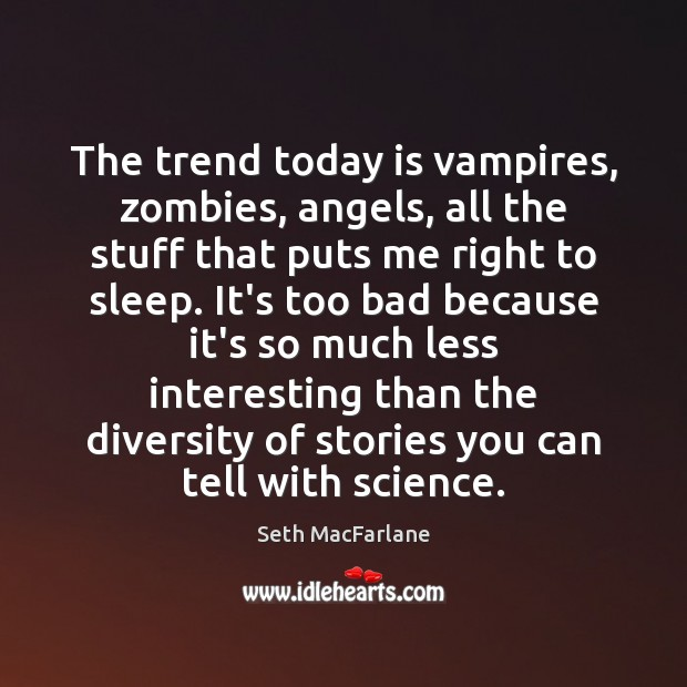 The trend today is vampires, zombies, angels, all the stuff that puts Seth MacFarlane Picture Quote