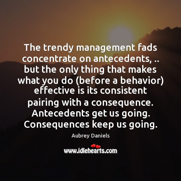 Image, The trendy management fads concentrate on antecedents, .. but the only thing that