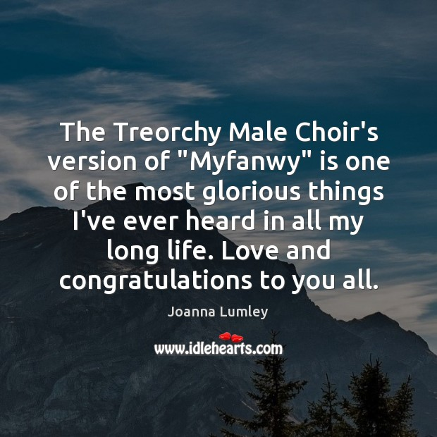 "Joanna Lumley Picture Quote image saying: The Treorchy Male Choir's version of ""Myfanwy"" is one of the most"