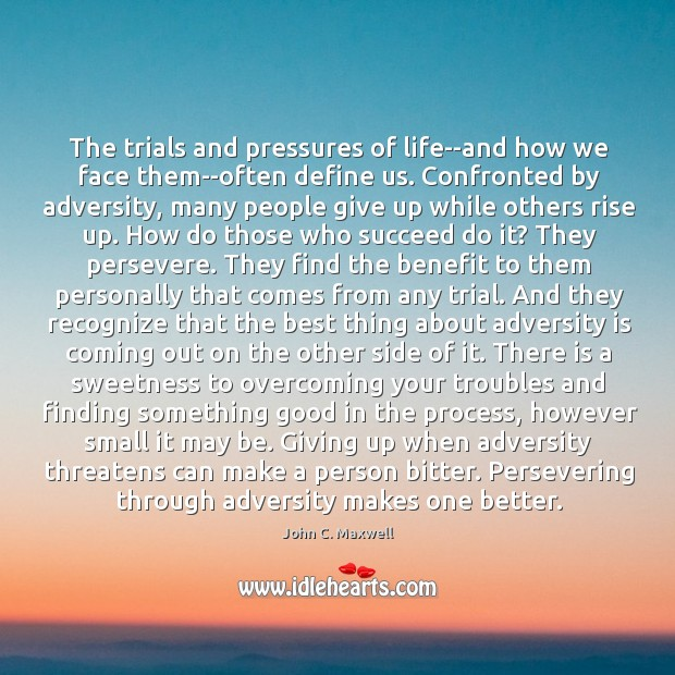 Image about The trials and pressures of life–and how we face them–often define us.