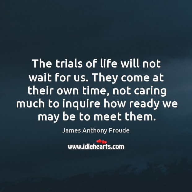 Image, The trials of life will not wait for us. They come at