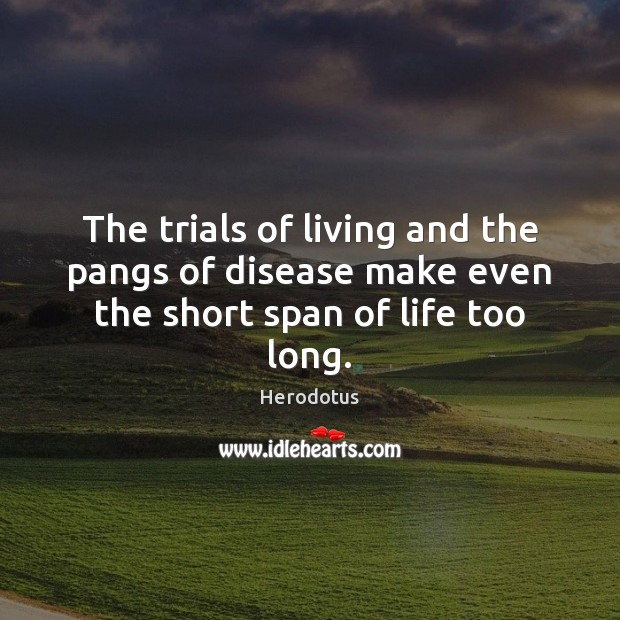 Image, The trials of living and the pangs of disease make even the short span of life too long.