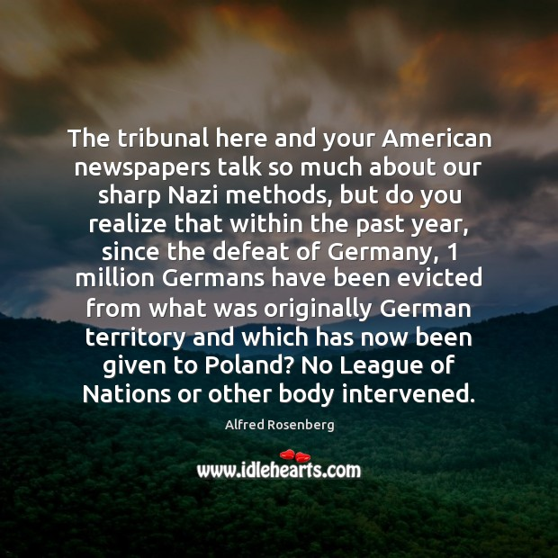 The tribunal here and your American newspapers talk so much about our Alfred Rosenberg Picture Quote