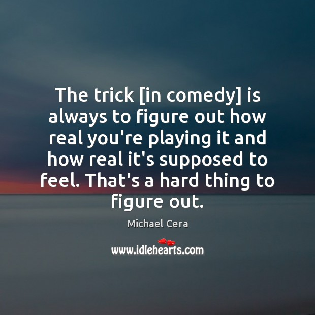 The trick [in comedy] is always to figure out how real you're Image