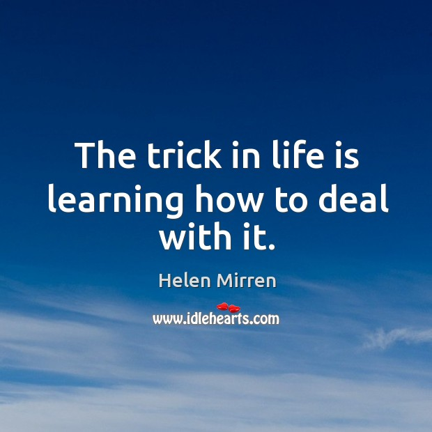 Image, The trick in life is learning how to deal with it.