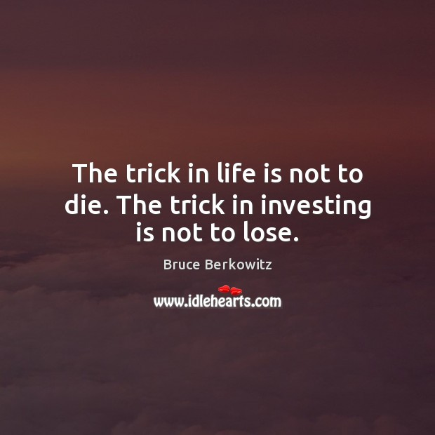 Image, The trick in life is not to die. The trick in investing is not to lose.