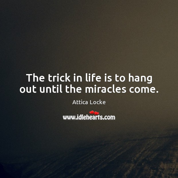 The trick in life is to hang out until the miracles come. Image