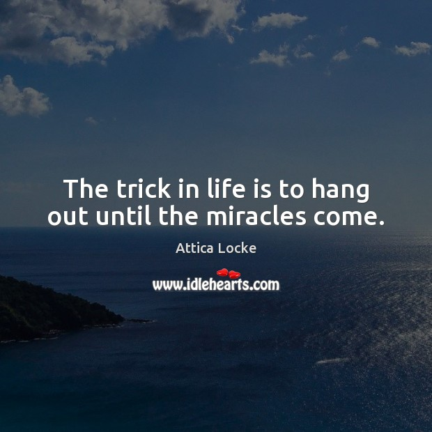 Image, The trick in life is to hang out until the miracles come.