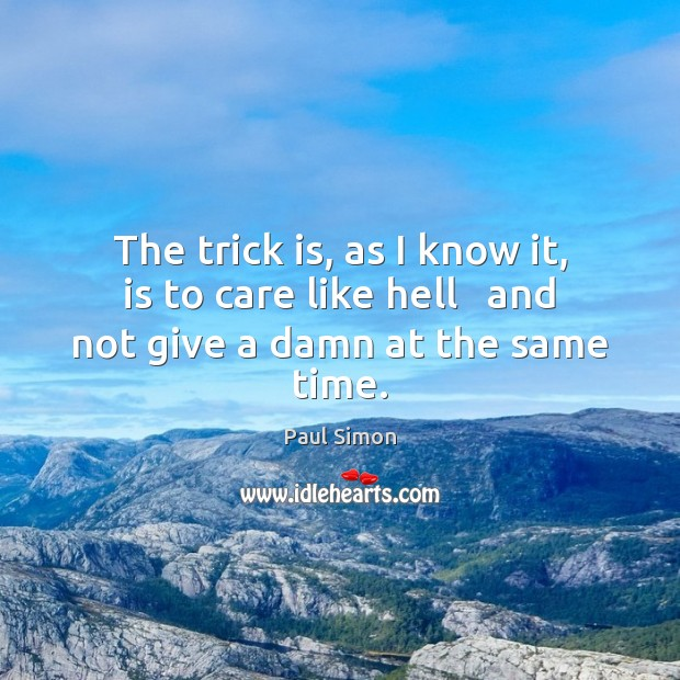 The trick is, as I know it, is to care like hell   and not give a damn at the same time. Paul Simon Picture Quote