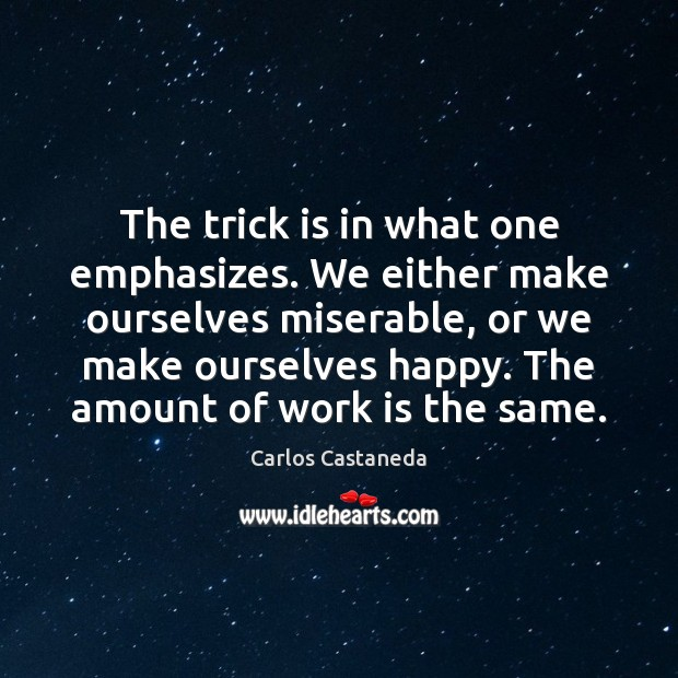 Image, The trick is in what one emphasizes. We either make ourselves miserable,