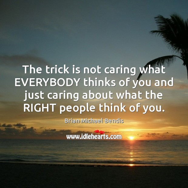 The trick is not caring what EVERYBODY thinks of you and just Image