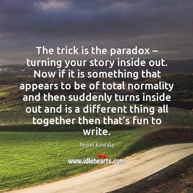 The trick is the paradox – turning your story inside out. Image