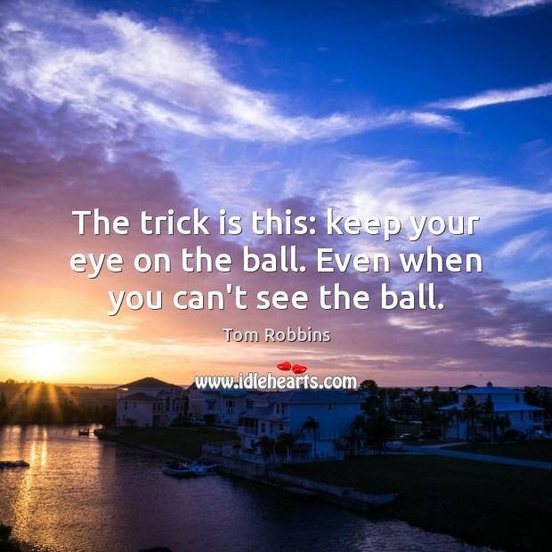 Image, The trick is this: keep your eye on the ball. Even when you can't see the ball.