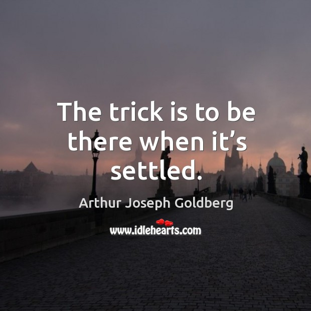 The trick is to be there when it's settled. Image