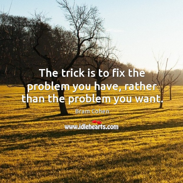 The trick is to fix the problem you have, rather than the problem you want. Bram Cohen Picture Quote