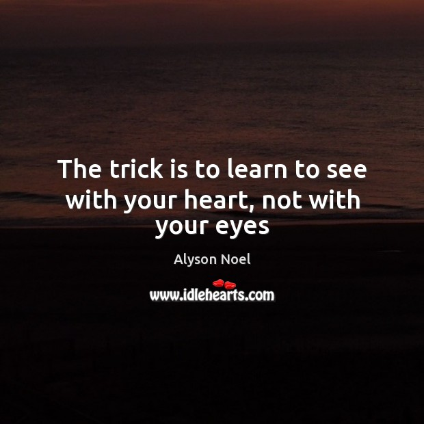 The trick is to learn to see with your heart, not with your eyes Image