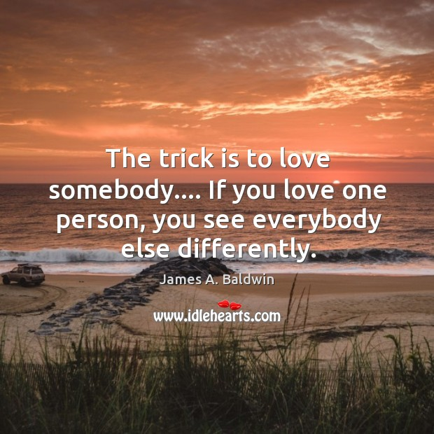 The trick is to love somebody…. If you love one person, you Image