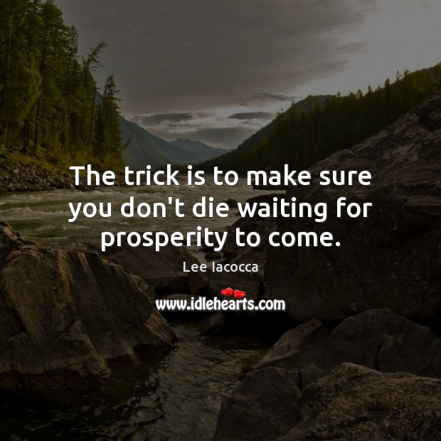 The trick is to make sure you don't die waiting for prosperity to come. Lee Iacocca Picture Quote