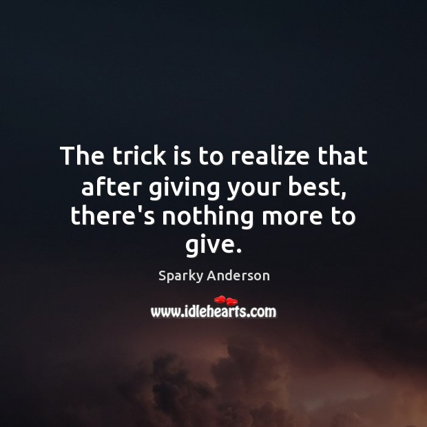 The trick is to realize that after giving your best, there's nothing more to give. Image