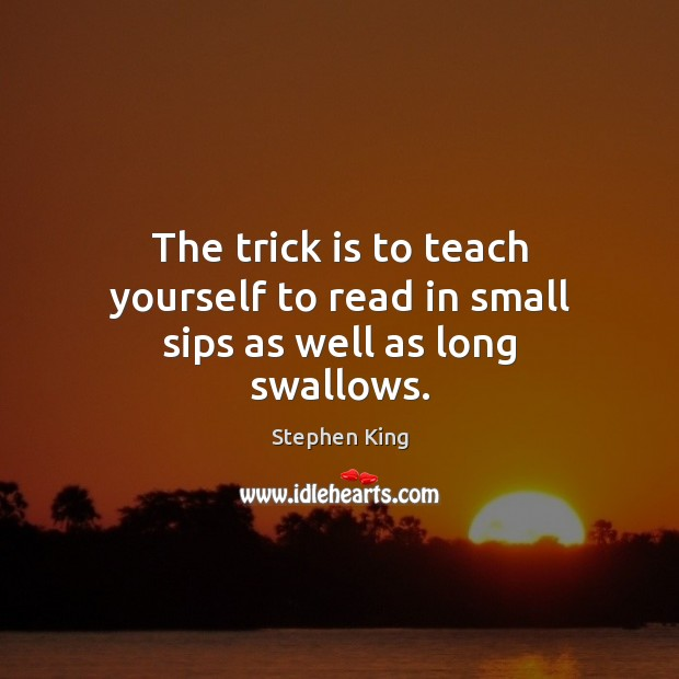 Image, The trick is to teach yourself to read in small sips as well as long swallows.