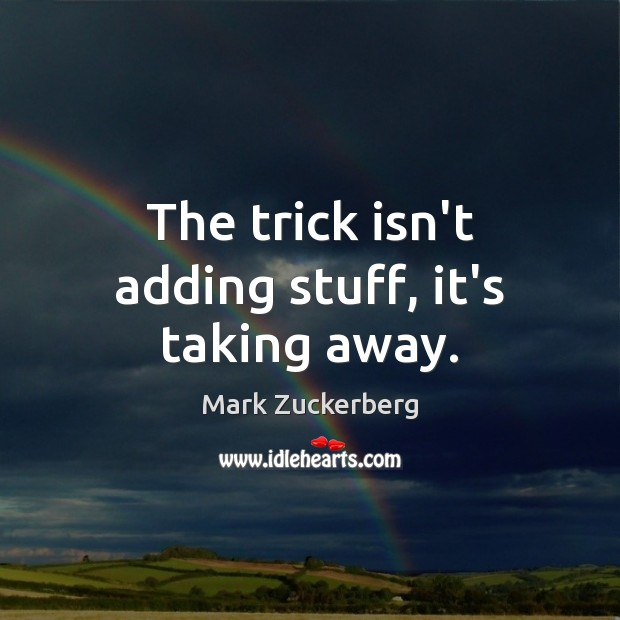 The trick isn't adding stuff, it's taking away. Mark Zuckerberg Picture Quote