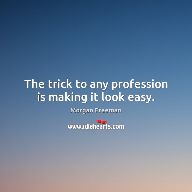 The trick to any profession is making it look easy. Morgan Freeman Picture Quote