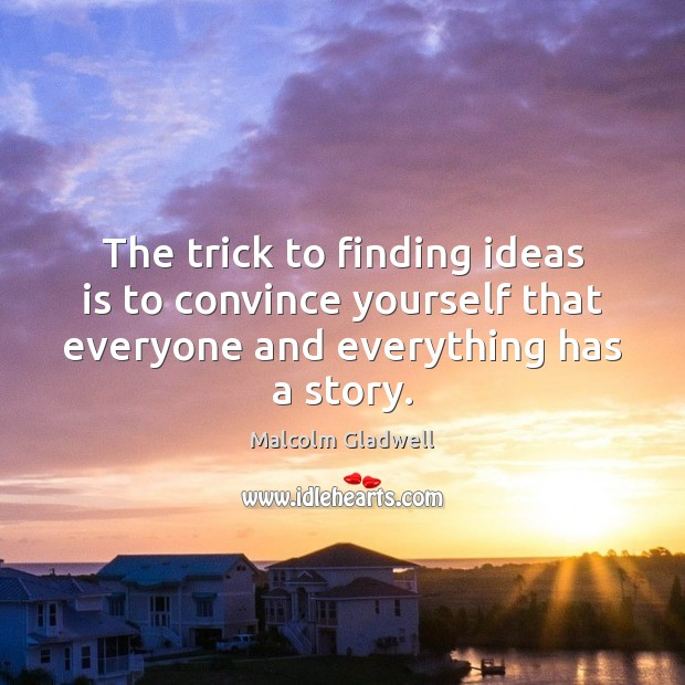 The trick to finding ideas is to convince yourself that everyone and Image