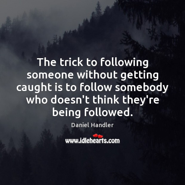 The trick to following someone without getting caught is to follow somebody Image
