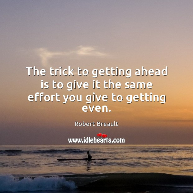 The trick to getting ahead is to give it the same effort you give to getting even. Robert Breault Picture Quote