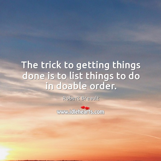 The trick to getting things done is to list things to do in doable order. Image