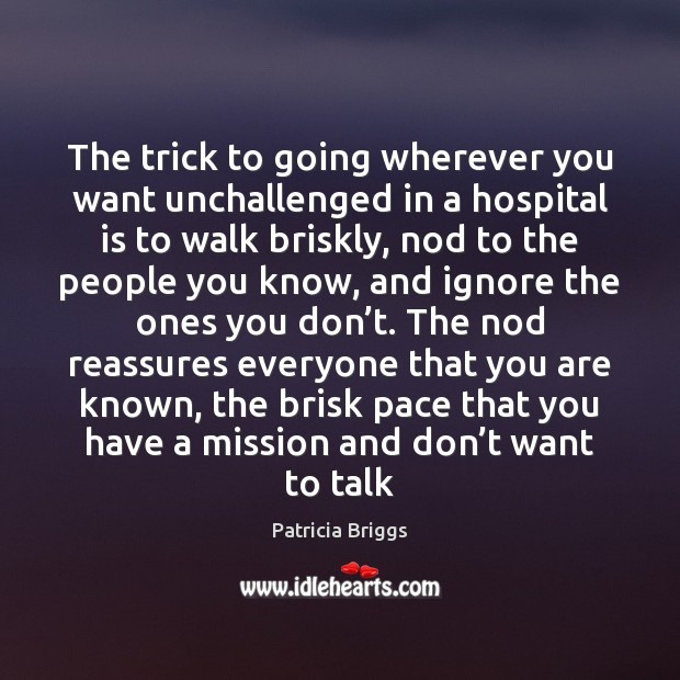 The trick to going wherever you want unchallenged in a hospital is Patricia Briggs Picture Quote