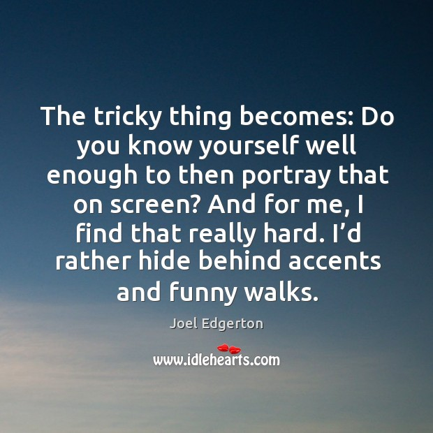 The tricky thing becomes: do you know yourself well enough to then portray that on screen? Joel Edgerton Picture Quote