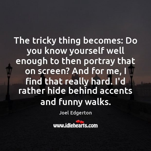 The tricky thing becomes: Do you know yourself well enough to then Joel Edgerton Picture Quote