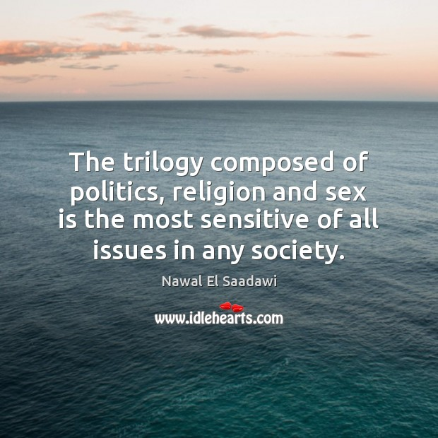 Nawal El Saadawi Picture Quote image saying: The trilogy composed of politics, religion and sex is the most sensitive