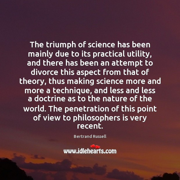 The triumph of science has been mainly due to its practical utility, Bertrand Russell Picture Quote