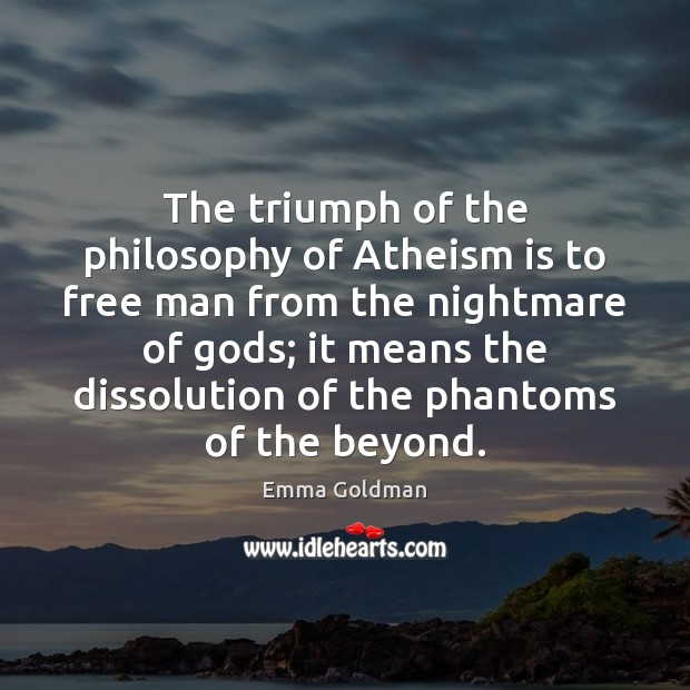 The triumph of the philosophy of Atheism is to free man from Emma Goldman Picture Quote
