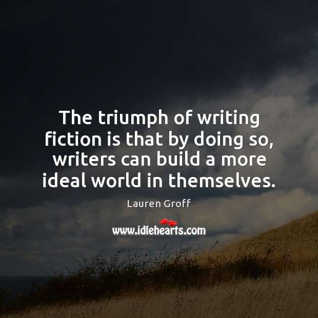 The triumph of writing fiction is that by doing so, writers can Lauren Groff Picture Quote