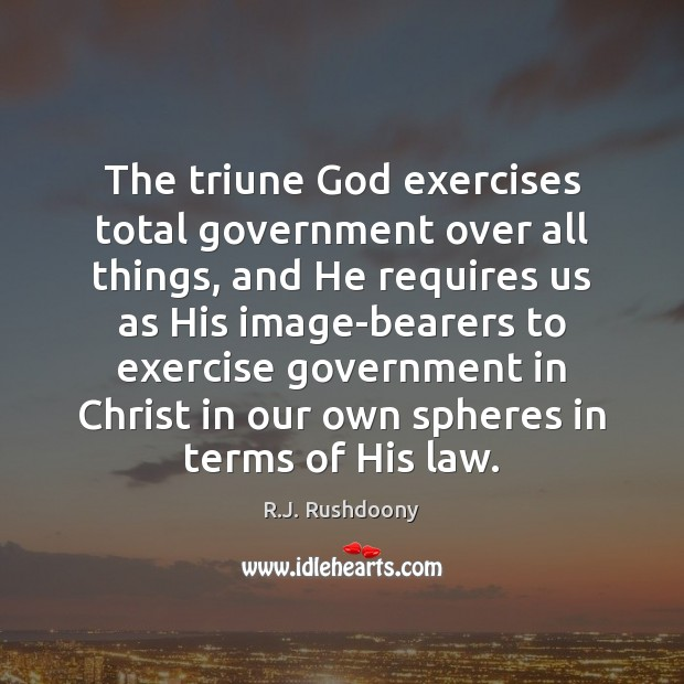 The triune God exercises total government over all things, and He requires Image