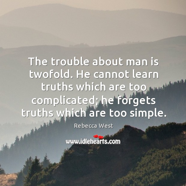 The trouble about man is twofold. He cannot learn truths which are too complicated; Image