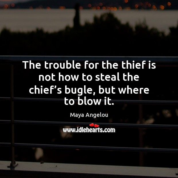 The trouble for the thief is not how to steal the chief's bugle, but where to blow it. Maya Angelou Picture Quote