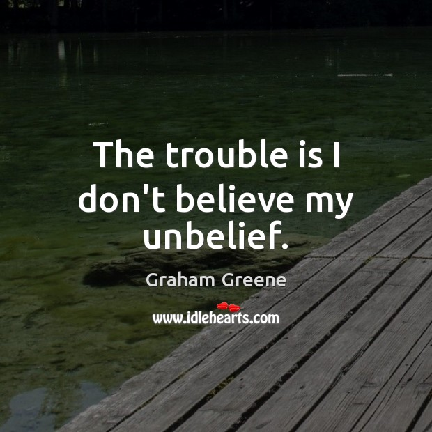 The trouble is I don't believe my unbelief. Graham Greene Picture Quote