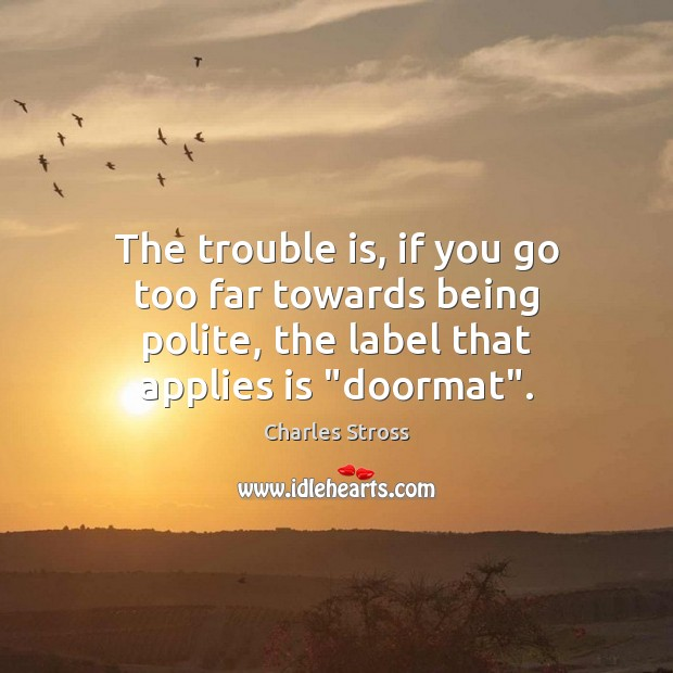 Image, The trouble is, if you go too far towards being polite, the