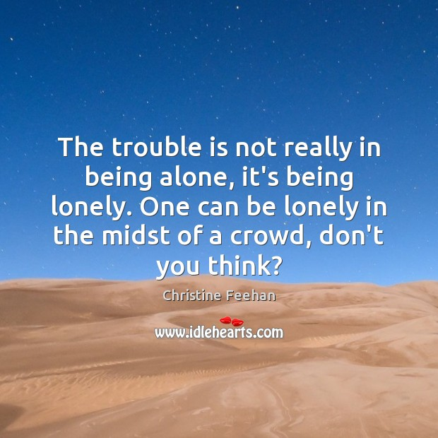 The trouble is not really in being alone, it's being lonely. One Christine Feehan Picture Quote