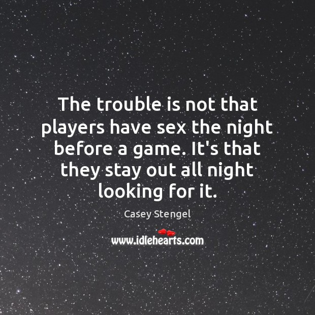The trouble is not that players have sex the night before a Casey Stengel Picture Quote