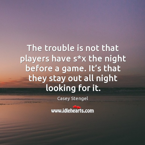 The trouble is not that players have s*x the night before a game. Image