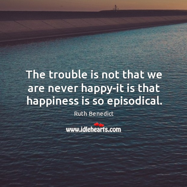 The trouble is not that we are never happy-it is that happiness is so episodical. Ruth Benedict Picture Quote