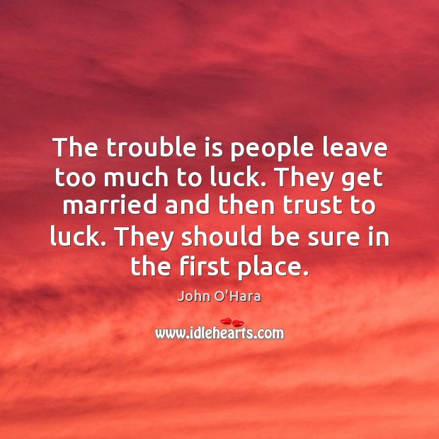 The trouble is people leave too much to luck. They get married Image