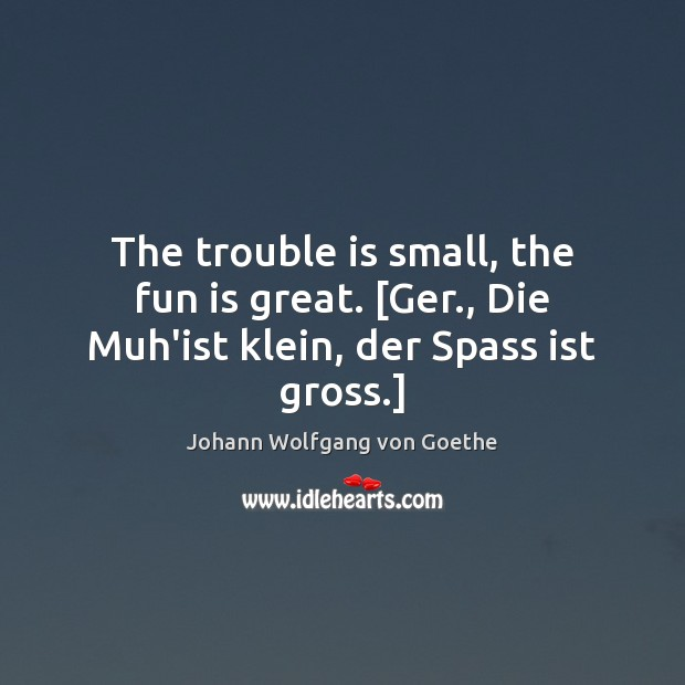 Image, The trouble is small, the fun is great. [Ger., Die Muh'ist klein, der Spass ist gross.]