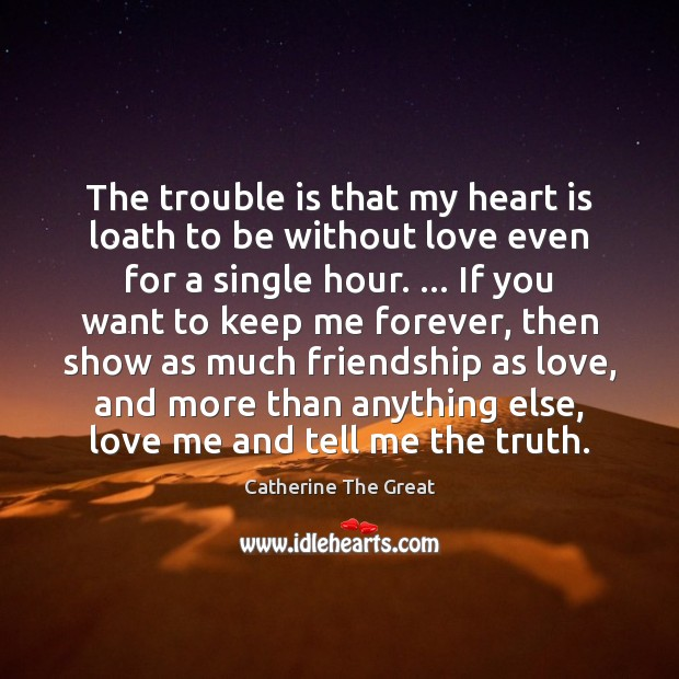 The trouble is that my heart is loath to be without love Love Me Quotes Image