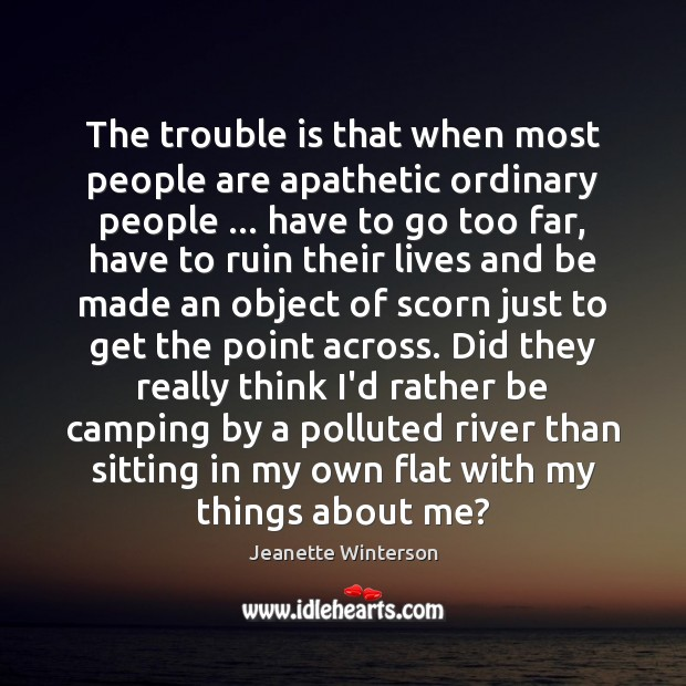 The trouble is that when most people are apathetic ordinary people … have Jeanette Winterson Picture Quote
